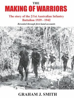 The Making of Warriors: the Story of the 2/1st Australian Infantry Battalion 1939-1942 - Revealed Through First Hand Accounts