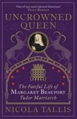 Uncrowned Queen: The Treacherous Life of Margaret Beaufort, Tudor Rebel