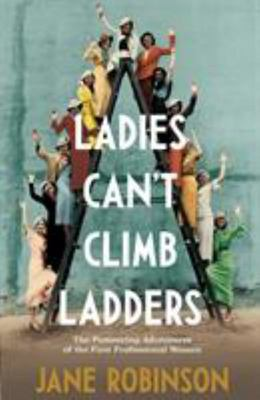 Ladies Can't Climb Ladders - Early Adventures of Working Women, the Professional Life and the Glass Ceiling