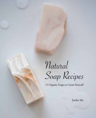 Natural Soap Recipes: 15 Organic Soaps to Create Yourself