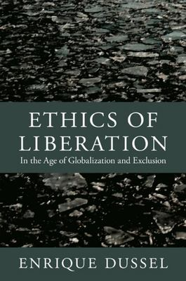 Ethics of Liberation - In the Age of Globalization and Exclusion