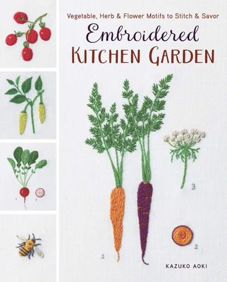 Embroidered Kitchen Garden: Vegetable, Herb and Flower Motifs to Stitch and Savor