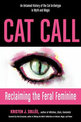 Cat Call - Reclaiming the Feral Feminine (an Untamed History of the Cat Archetype in Myth and Magic)