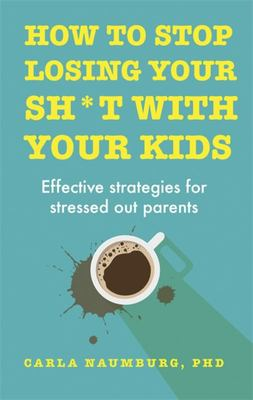 How to Stop Losing Your Sh*t with Your Kids - Effective Strategies for Stressed Out Parents