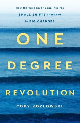 One Degree Revolution - How the Wisdom of Yoga Can Inspire Small Shifts That Lead to Big Changes