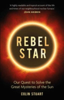 Rebel Star - Our Quest to Solve the Great Mysteries of the Sun