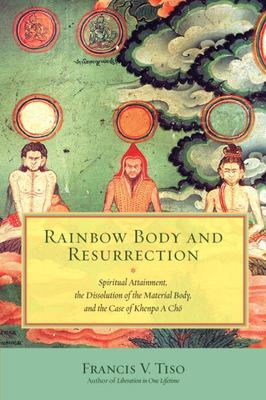 Rainbow Body and Resurrection - Spiritual Attainment, the Dissolution of the Material Body, and the Case of Khenpo a Cho