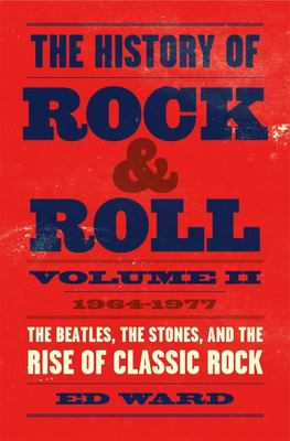 The History of Rock and Roll, Volume 2: 1964-1977: The Beatles, The Stones, and The Rise of Classic Rock