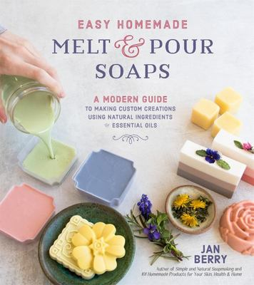 Easy Homemade Melt and Pour Soaps - Safe, Simple and All-Natural Creations for the Whole Family
