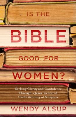 Is the Bible Good for Women? - Finding Clarity and Confidence Through a Jesus-Centered Understanding of Scripture
