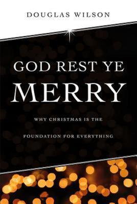 God Rest Ye Merry - Christmas As Foundation for Everything Else