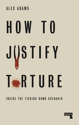How to Justify Torture - Inside the Ticking Bomb Scenario