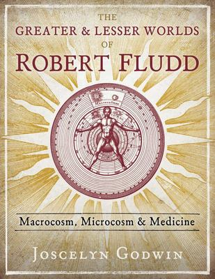 The Greater and Lesser Worlds of Robert Fludd - Macrocosm, Microcosm, and Medicine