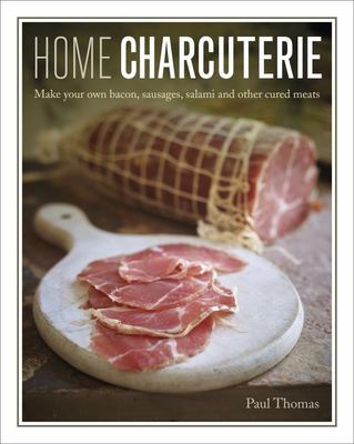 Home Charcuterie - How to Make Your Own Bacon, Sausages, Salami and Other Cured Meats