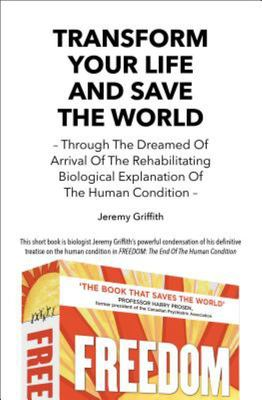 Transform Your Life and Save the World - Through the Dreamed of Arrival of the Rehabilitating Biological Explanation of the Human Condition
