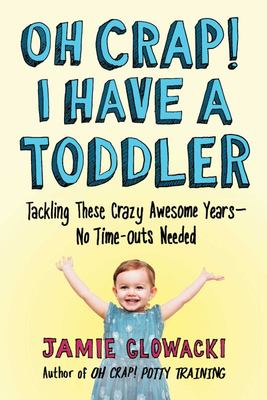 Oh Crap! I Have a Toddler - Tackling These Crazy Awesome Years--No Time Outs Needed