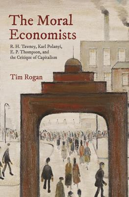 The Moral Economists - R. H. Tawney, Karl Polanyi, E. P. Thompson, and the Critique of Capitalism