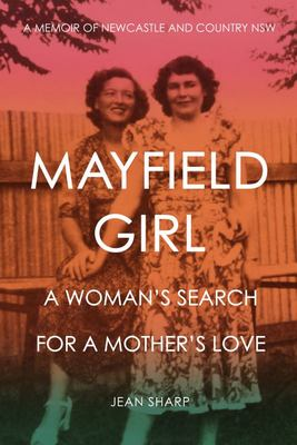 Mayfield Girl - A Woman's Search for a Mother's Love: a Memoir of Newcastle and Country NSW