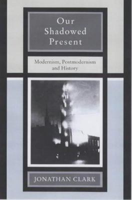 Our Shadowed Present: Modernism, Postmodernism and History