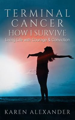 Terminal Cancer - How I Survive - Living Life with Courage and Conviction