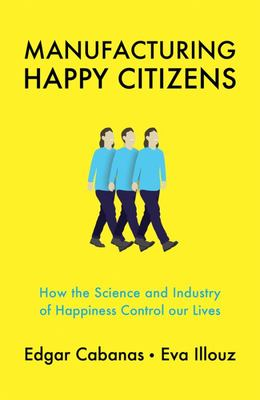 Manufacturing Happy Citizens - How the Science and Industry of Happiness Control Our Lives