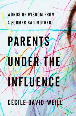 Parents under the Influence - Words of Wisdom from a Former Bad Mother