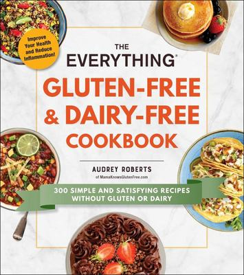 The Everything Gluten-Free and Dairy-Free Cookbook - 300 Simple and Satisfying Recipes Without Gluten or Dairy