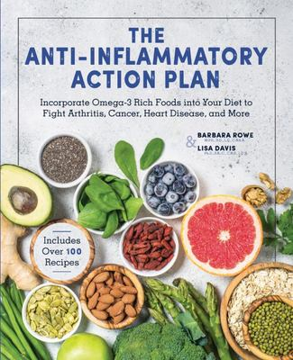 The Anti-Inflammatory Action Plan: Incorporate Omega-3 Rich Foods into Your Diet to Fight Arthritis, Cancer, Heart Disease, and More