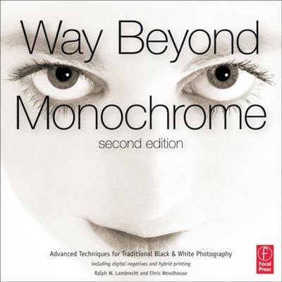 Way Beyond Monochrome - Advanced Techniques for Traditional Black and White Photography Including Digital Negatives and Hybrid Printing