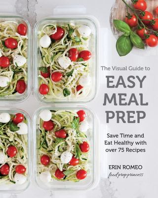 The Visual Guide to Easy Meal Prep: Recipes and Techniques to Get Organized, Save Time, and Eat Healthier