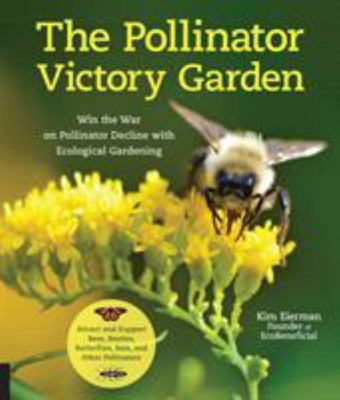The Pollinator Victory Garden - Win the War on Pollinator Decline with Ecological Gardening; How to Attract and Support Bees, Beetles, Butterflies, Bats and Other Pollinators
