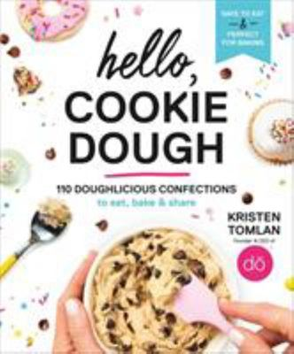 Hello, Cookie Dough - 100+ Delicious Confections to Eat, Bake, and Share