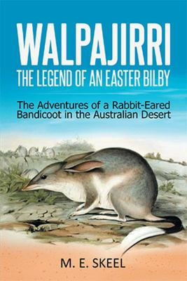 Walpajirri: the Legend of an Easter Bilby - The Adventures of a Rabbit-Eared Bandicoot in the Australian Desert