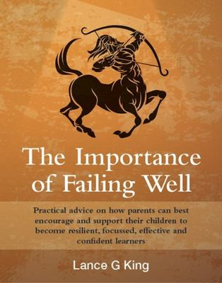 The Importance of Failing Well: Practical advice on how parents can best encourage and support their children to become resilient, focused, effective and confident learners