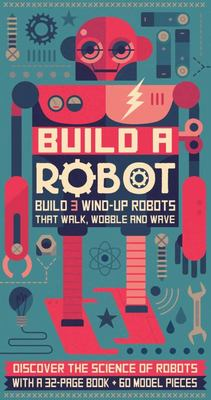 Build a Robot: Build 3 Wind-Up Robots That Walk, Wobble and Wave