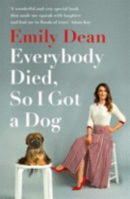 Everybody Died, So I Got a Dog - The Funny, Heartbreaking Memoir of Losing a Family and Gaining a Dog