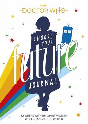Doctor Who: Choose Your Future Journal - 52 Weeks with Brilliant Women Who Changed the World