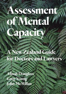 Assessment of Mental Capacity : A New Zealand Guide for Doctors and Lawyers
