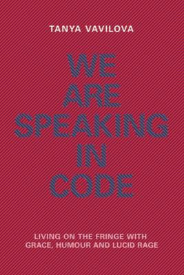 We Are Speaking in Code - Living on the Fringe with Grace, Humour and Lucid Rage