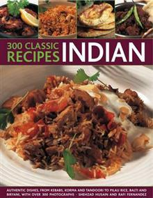 300 Classice Recipes - Indian: Authentic Dishes, from Kebabs, Korma and Tandoori to Pilau Rice, Balti and Biryani, with Over 300 Photographs