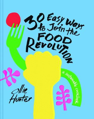 30 Easy Ways to Join the Food Revolution - A Sustainable Cookbook