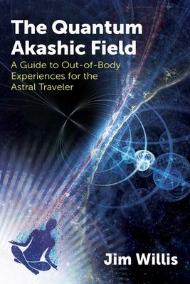 The Quantum Akashic Field - A Guide to Out-Of-Body Experiences for the Astral Traveler