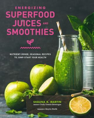 Energizing Superfood Juices and Smoothies - Nutrient-Dense, Seasonal Recipes to Jump-Start Your Health
