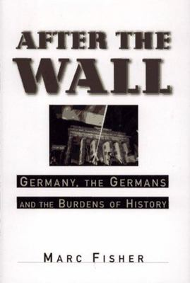 After the Wall: Germany, the Germans and the Burdens of History