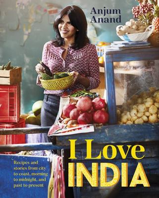 I Love India: Recipes and Stories from Morning to Midnight, City to Coast, and Past to Present