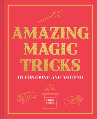 Amazing Magic Tricks: To Confound and Astound