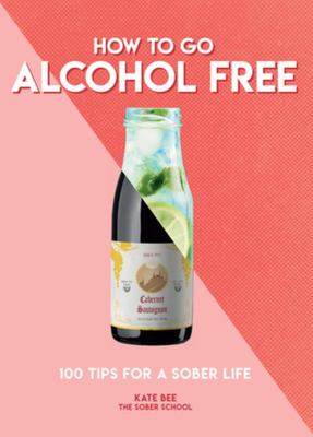 How to Go Alcohol Free - 100 Tips for a Sober Life