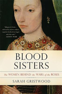 Blood Sisters The Women Behind the Wars of the Roses