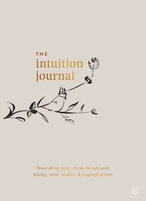 Intuition Journal - Nourishing Daily Rituals to Cultivate Clarity, Inner Wisdom and Inspired Action