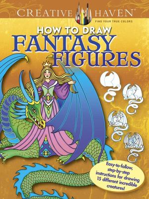 Creative Haven How to Draw Fantasy Figures - Easy-To-follow, Step-by-step Instructions for Drawing 15 Different Incredible Creatures